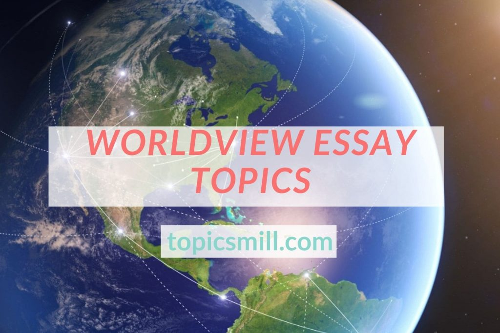 List of 128 Worldview Essay Topics